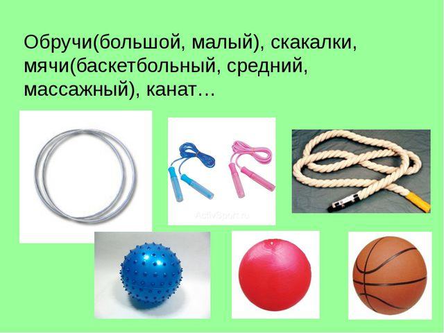 Обручи(большой, малый), скакалки, мячи(баскетбольный, средний, массажный), ка...