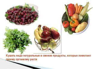 Кушать надо натуральные и свежие продукты, которые помогают твоему организму