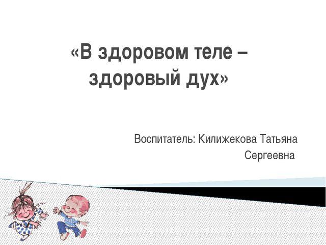 «В здоровом теле – здоровый дух» Воспитатель: Килижекова Татьяна Сергеевна