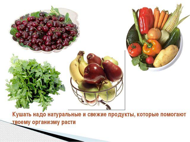 Кушать надо натуральные и свежие продукты, которые помогают твоему организму...