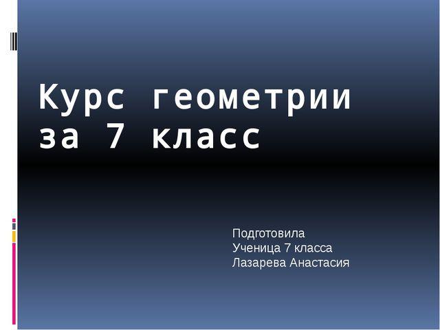 Курс геометрии за 7 класс Подготовила Ученица 7 класса Лазарева Анастасия