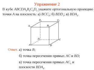 В кубе ABCDA1B1C1D1 укажите ортогональную проекцию точки A на плоскость: а) B
