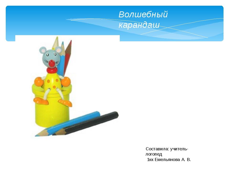 Волшебный карандаш Составила: учитель-логопед 1кк Емельянова А. В.
