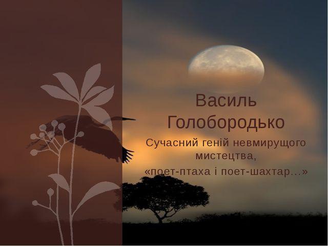 Сучасний геній невмирущого мистецтва, «поет-птаха і поет-шахтар…» Василь Голо...