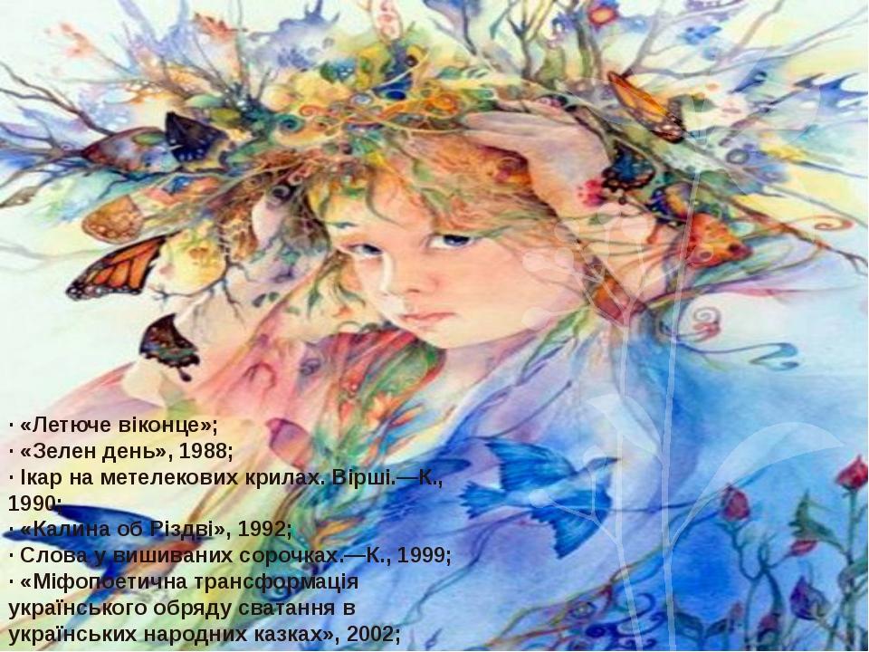 · «Летюче віконце»; · «Зелен день», 1988; · Ікар на метелекових крилах. Вірші...