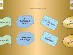 ВИКТОРИНА ОПРЕДЕЛИ ФОРМУ СЛОВА 5 - ПРОЧИТАЛ 5 - ДЕВОЧКA 6 - КРИКНУТЬ 6 - РАСС
