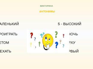 ВИКТОРИНА АНТОНИМЫ 5 - МАЛЕНЬКИЙ 5 - ВЫСОКИЙ 6 - ПРОИГРАТЬ  6