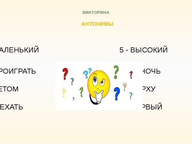 ВИКТОРИНА АНТОНИМЫ 5 - МАЛЕНЬКИЙ 5 - ВЫСОКИЙ 6 - ПРОИГРАТЬ  6...