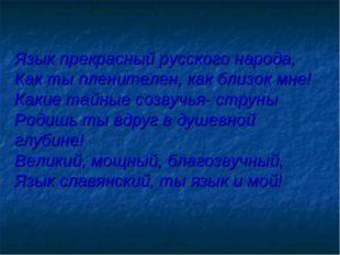 Язык прекрасный русского народа, Как ты пленителен, как близок мне! Какие тай