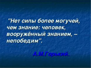 """""""Нет силы более могучей, чем знание: человек, вооружённый знанием, – непобед"""