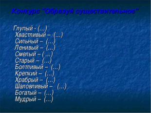 """Конкурс """"Образуй существительное"""" Глупый - (…) Хвастливый – (…) Сильный – (…)"""