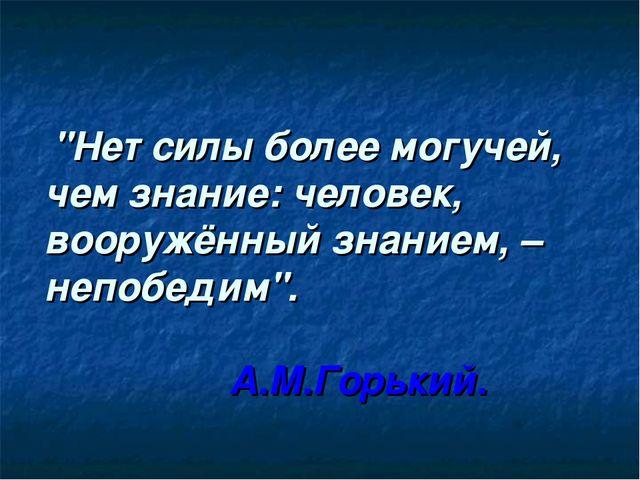 """""""Нет силы более могучей, чем знание: человек, вооружённый знанием, – непобед..."""