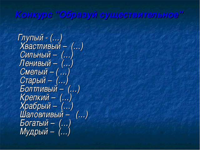 """Конкурс """"Образуй существительное"""" Глупый - (…) Хвастливый – (…) Сильный – (…)..."""