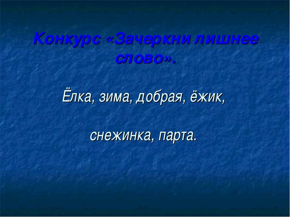 Конкурс «Зачеркни лишнее слово». Ёлка, зима, добрая, ёжик, снежинка, парта.