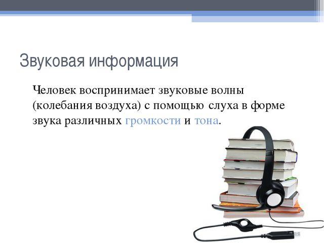 Звуковая информация Человек воспринимает звуковые волны (колебания воздуха)...