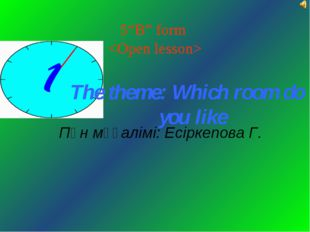 "5""B"" form  The theme: Which room do you like Пән мұғалімі: Есіркепова Г."