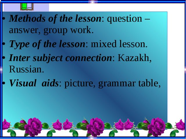 Methods of the lesson: question – answer, group work. Type of the lesson: mix...
