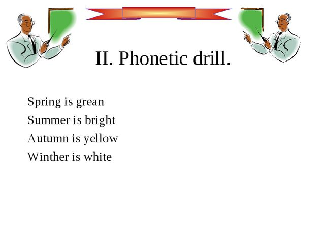 II. Phonetic drill. Spring is grean Summer is bright Autumn is yellow Winther...