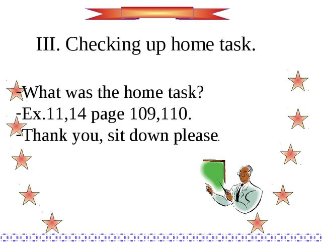 III. Checking up home task. What was the home task? Ex.11,14 page 109,110. Th...