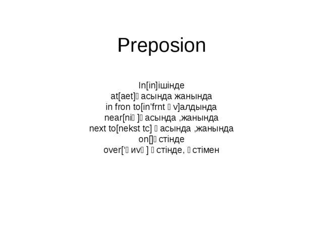 Preposion In[in]ішінде at[aet]қасында жанында in fron to[in'frnt әv]алдында n...