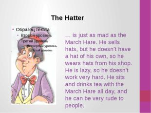The Hatter … is just as mad as the March Hare. He sells hats, but he doesn't