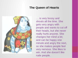 The Queen of Hearts … is very bossy and shouts all the time. She gets very an