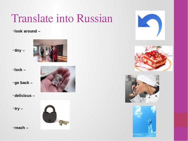 Translate into Russian look around – tiny – lock – go back – delicious – try...