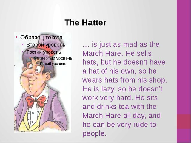 The Hatter … is just as mad as the March Hare. He sells hats, but he doesn't...