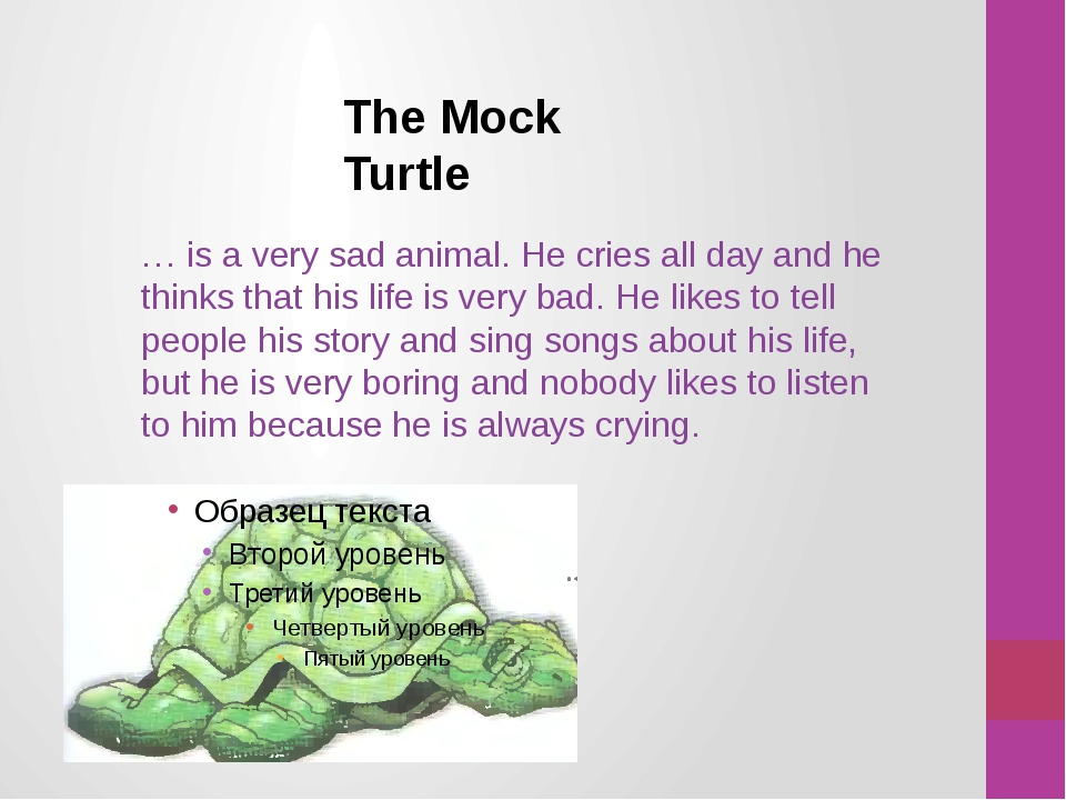 The Mock Turtle … is a very sad animal. He cries all day and he thinks that h...