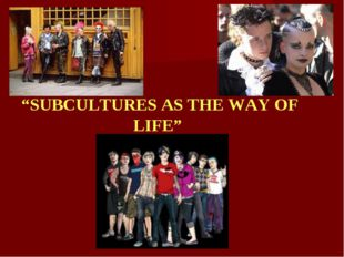"""SUBCULTURES AS THE WAY OF LIFE"""