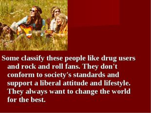 Some classify these people like drug users and rock and roll fans. They don't