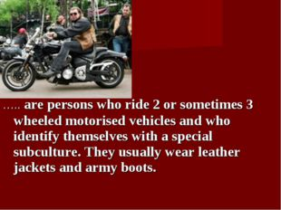 ….. are persons who ride 2 or sometimes 3 wheeled motorised vehicles and who
