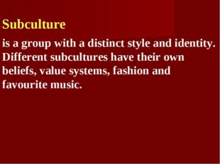 Subculture is a group with a distinct style and identity. Different subcultu