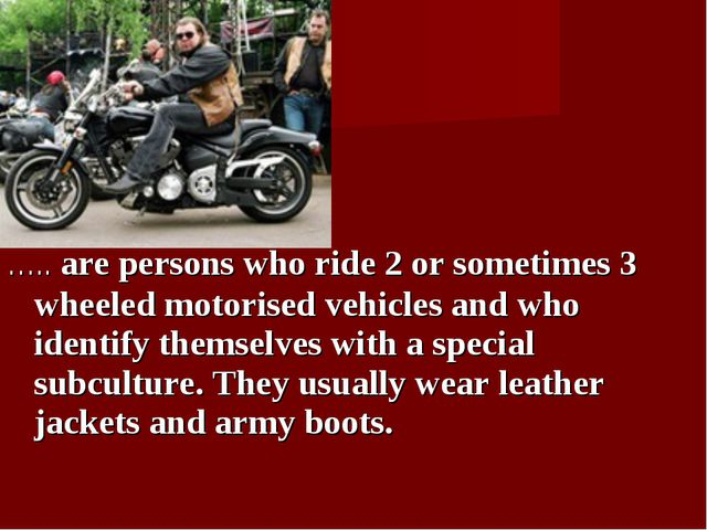 ….. are persons who ride 2 or sometimes 3 wheeled motorised vehicles and who...