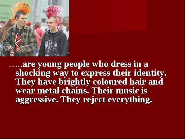 …..are young people who dress in a shocking way to express their identity. T...