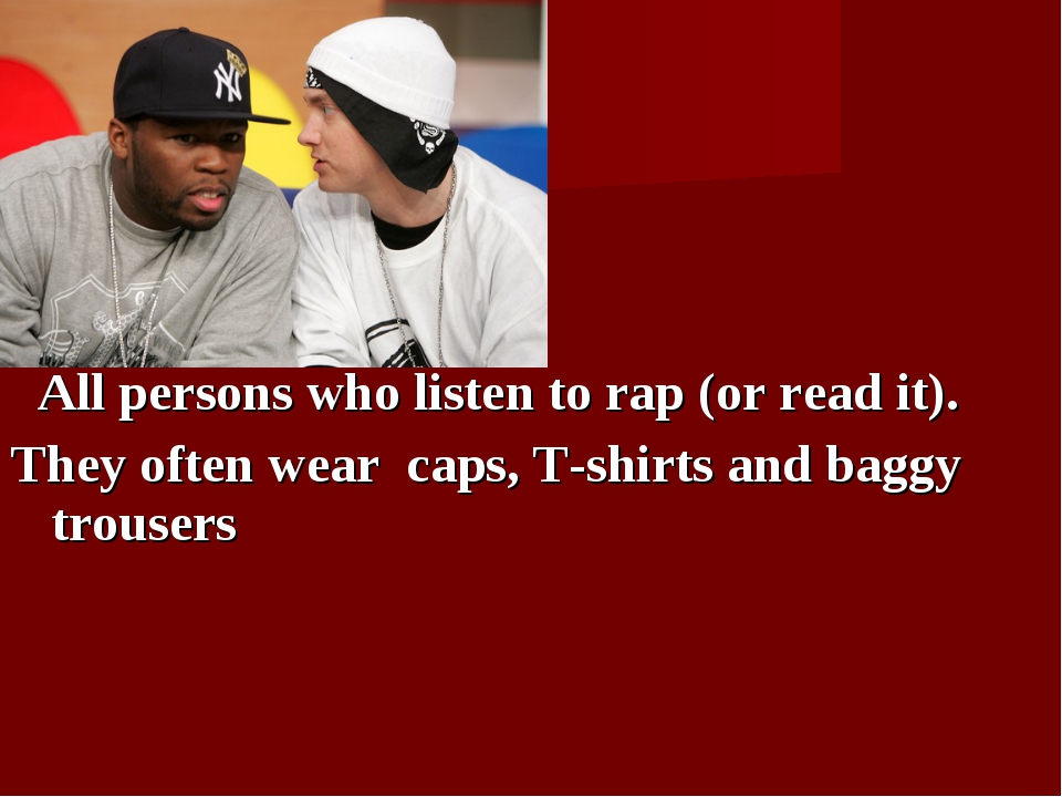 All persons who listen to rap (or read it). They often wear caps, T-shirts a...