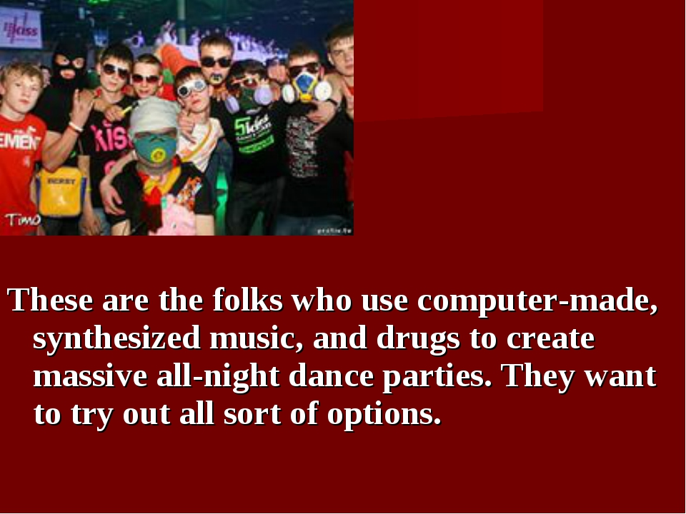 These are the folks who use computer-made, synthesized music, and drugs to c...