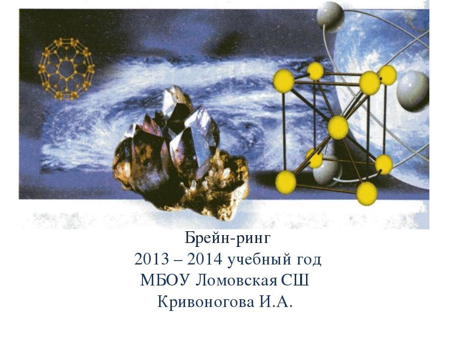 Брейн-ринг 2013 – 2014 учебный год МБОУ Ломовская СШ Кривоногова И.А.