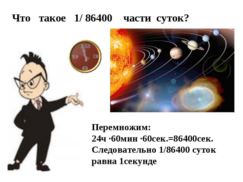 Что такое 1/ 86400 части суток? Перемножим: 24ч ·60мин ·60сек.=86400сек. След...