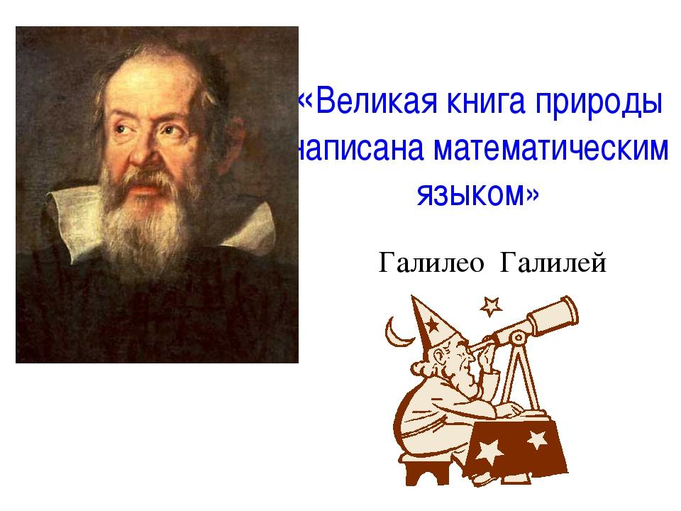 «Великая книга природы написана математическим языком» Галилео Галилей