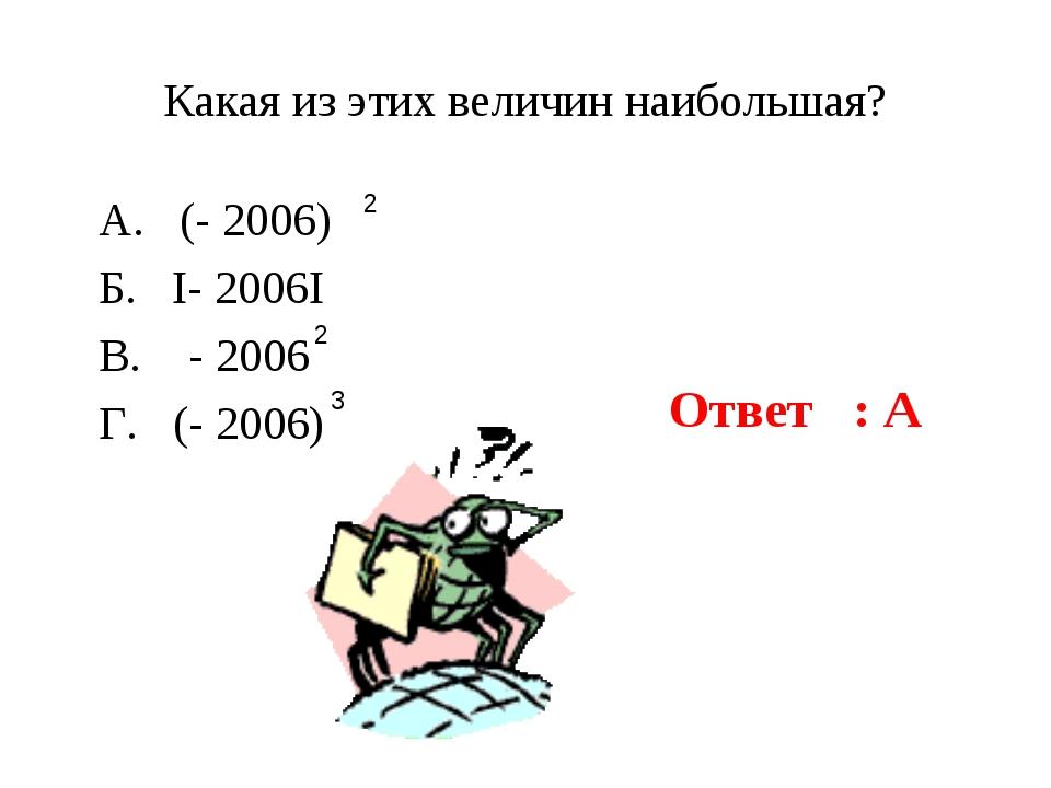 Какая из этих величин наибольшая? А. (- 2006) Б. I- 2006I В. - 2006 Г. (- 200...