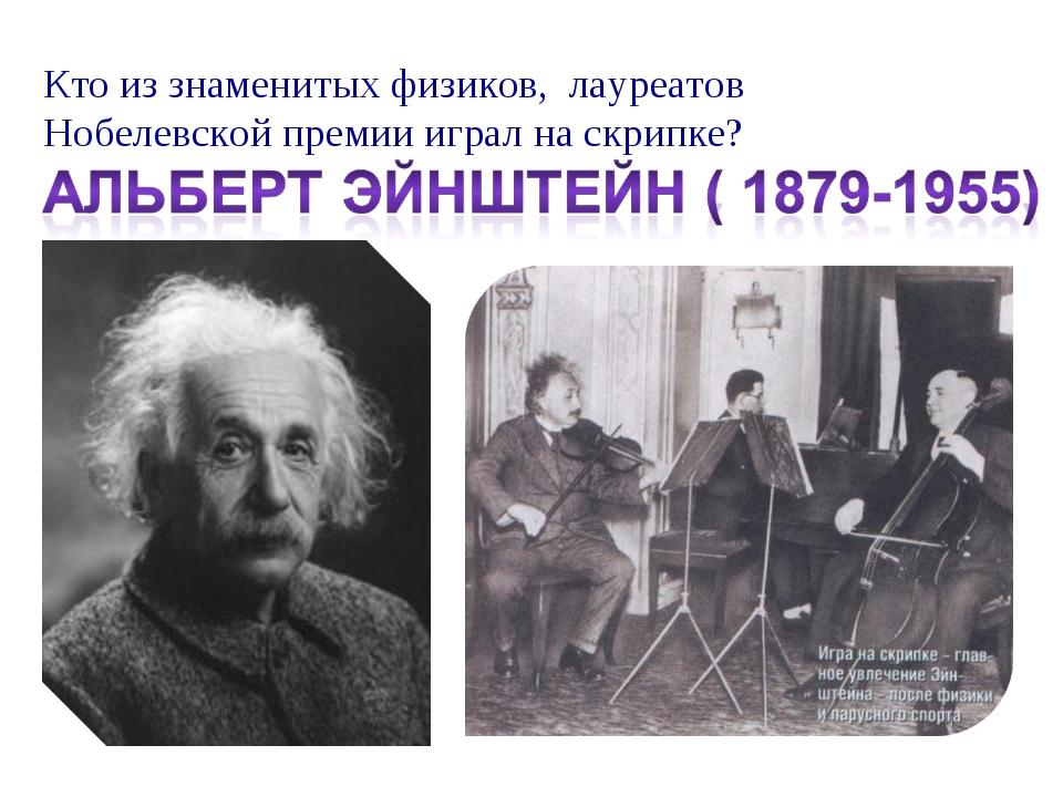 Кто из знаменитых физиков, лауреатов Нобелевской премии играл на скрипке?