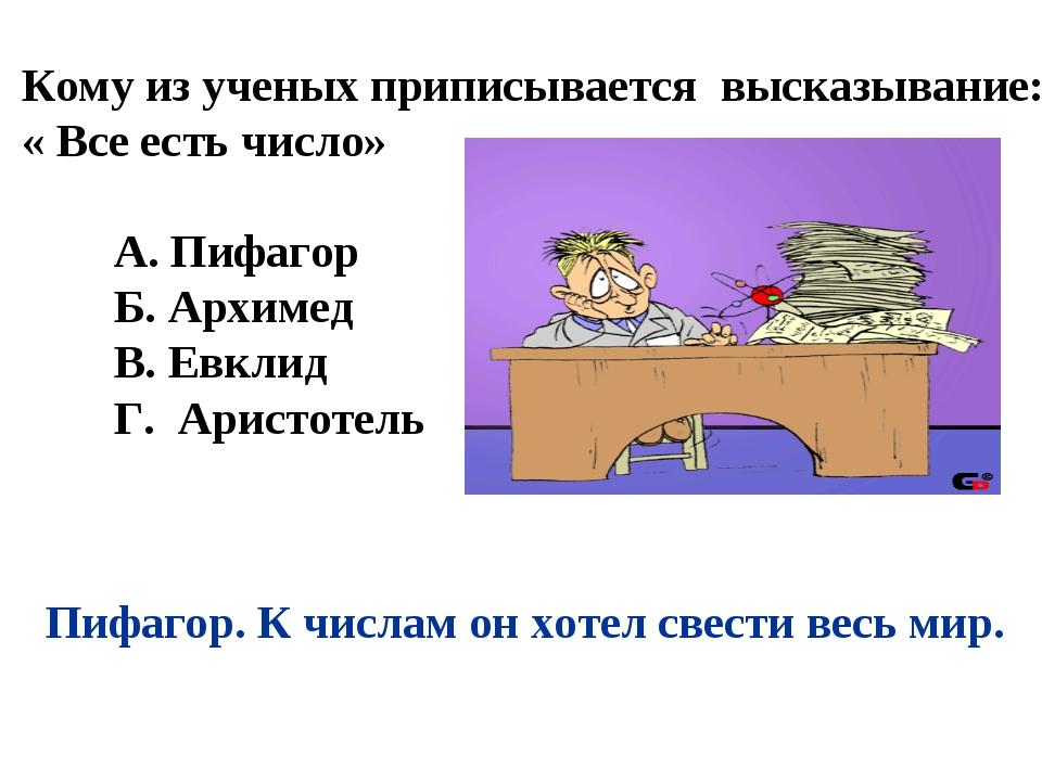 Кому из ученых приписывается высказывание: « Все есть число» А. Пифагор Б. Ар...