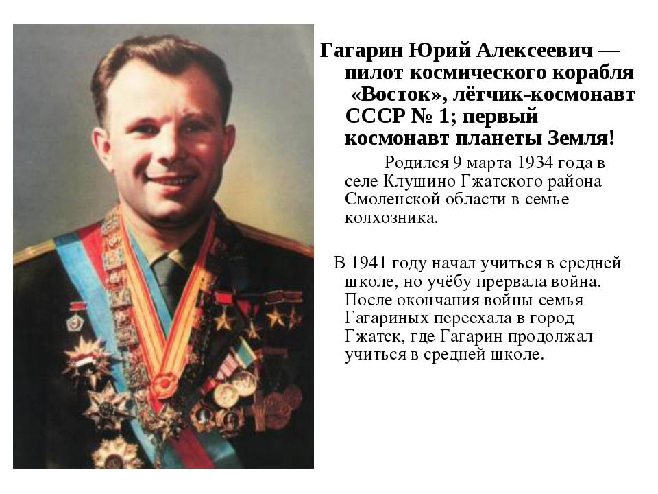 Гагарин Юрий Алексеевич — пилот космического корабля «Восток», лётчик-космона...