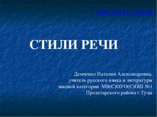 ПРЕЗЕНТАЦИЯ СТИЛИ РЕЧИ Демченко Наталия Александровна, учитель русского языка