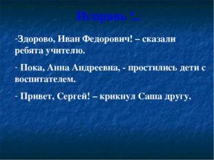 Исправь !.. Здорово, Иван Федорович! – сказали ребята учителю. Пока, Анна Анд