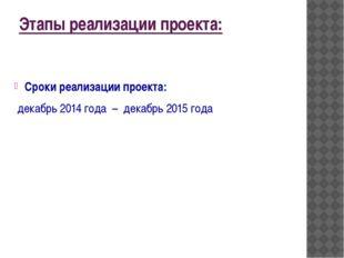 Этапы реализации проекта: Сроки реализации проекта: декабрь 2014 года – дека
