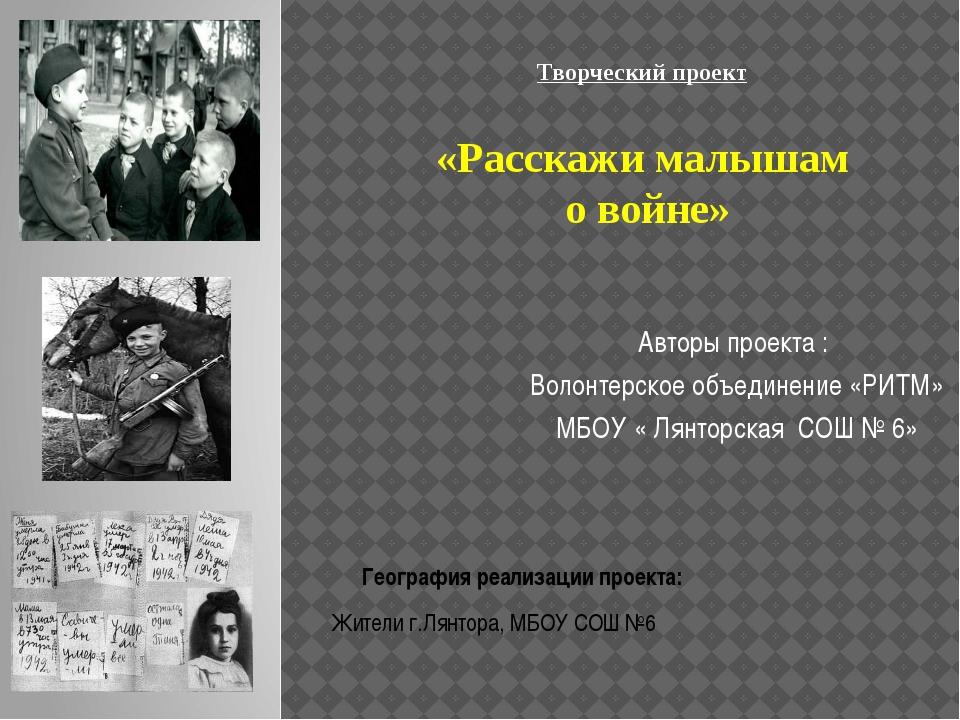 Творческий проект «Расскажи малышам о войне» Авторы проекта : Волонтерское об...