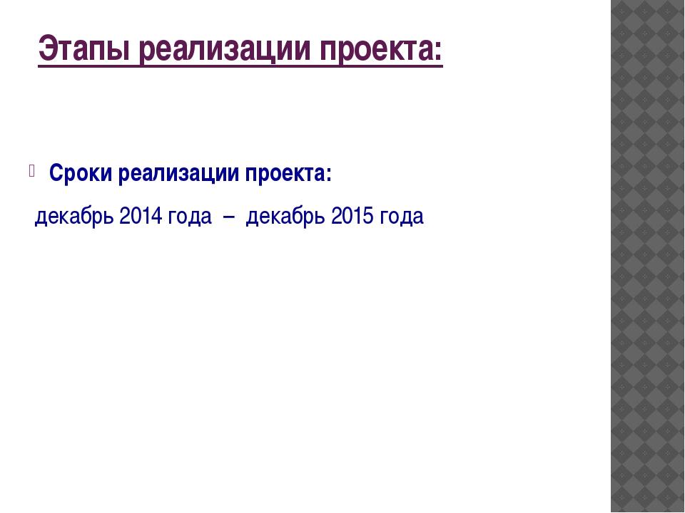 Этапы реализации проекта: Сроки реализации проекта: декабрь 2014 года – дека...
