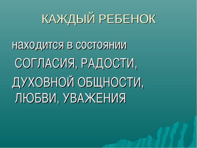 КАЖДЫЙ РЕБЕНОК находится в состоянии СОГЛАСИЯ, РАДОСТИ, ДУХОВНОЙ ОБЩНОСТИ, ЛЮ...